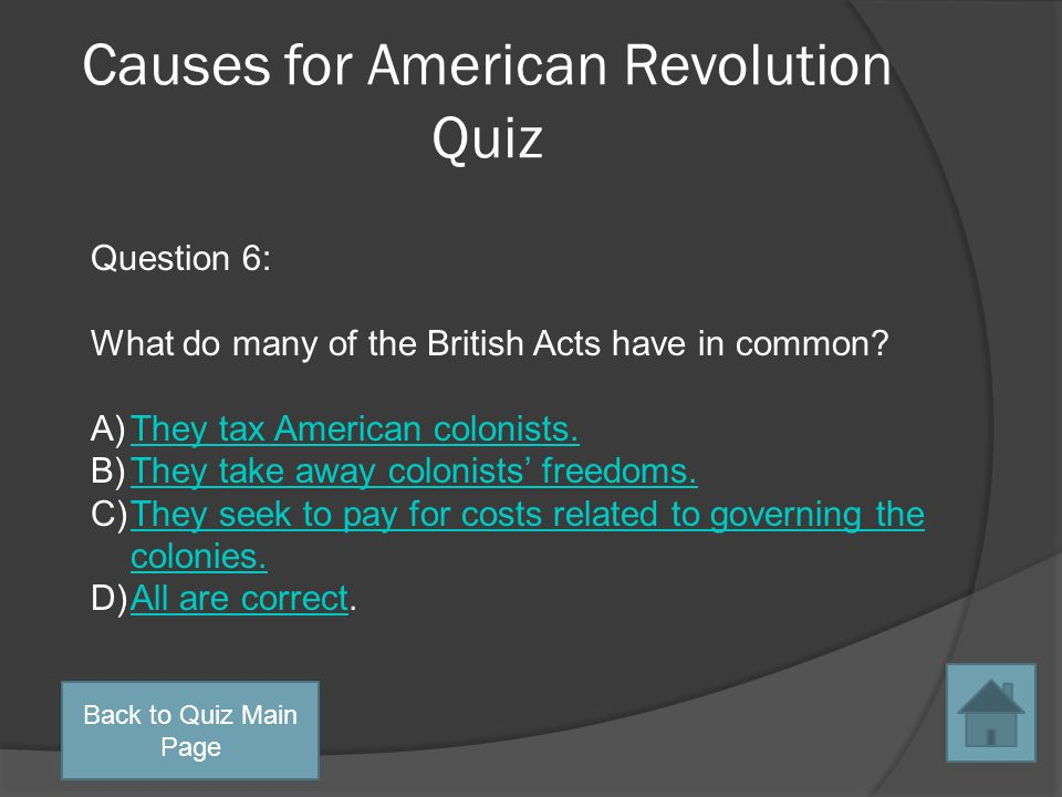 Causes for American Revolution Quiz Question 5: What was the British response to the Boston Tea Party? A)The Intolerable ActsThe Intolerable Acts B)Th