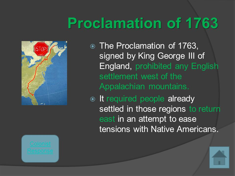 Proclamation of 1763  The Proclamation of 1763, signed by King George III of England, prohibited any English settlement west of the Appalachian mountains.