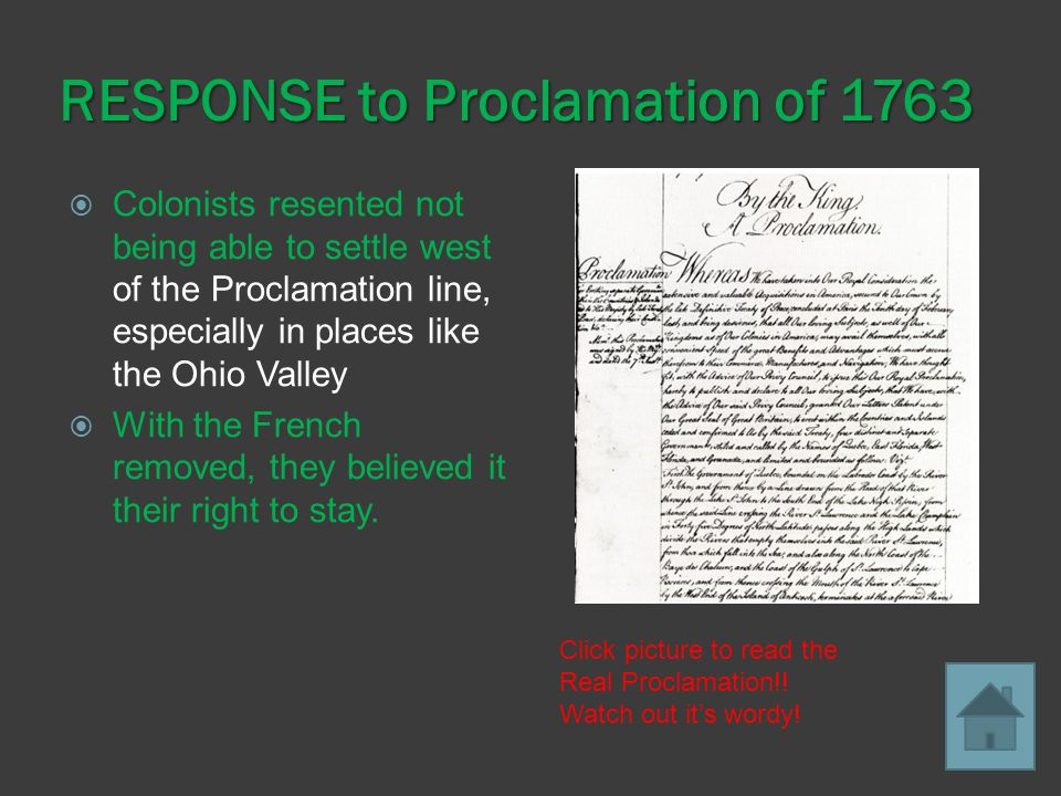 RESPONSE to Proclamation of 1763  Colonists resented not being able to settle west of the Proclamation line, especially in places like the Ohio Valley  With the French removed, they believed it their right to stay.