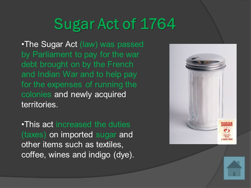 Sugar Act of 1764 The Sugar Act (law) was passed by Parliament to pay for the war debt brought on by the French and Indian War and to help pay for the expenses of running the colonies and newly acquired territories.
