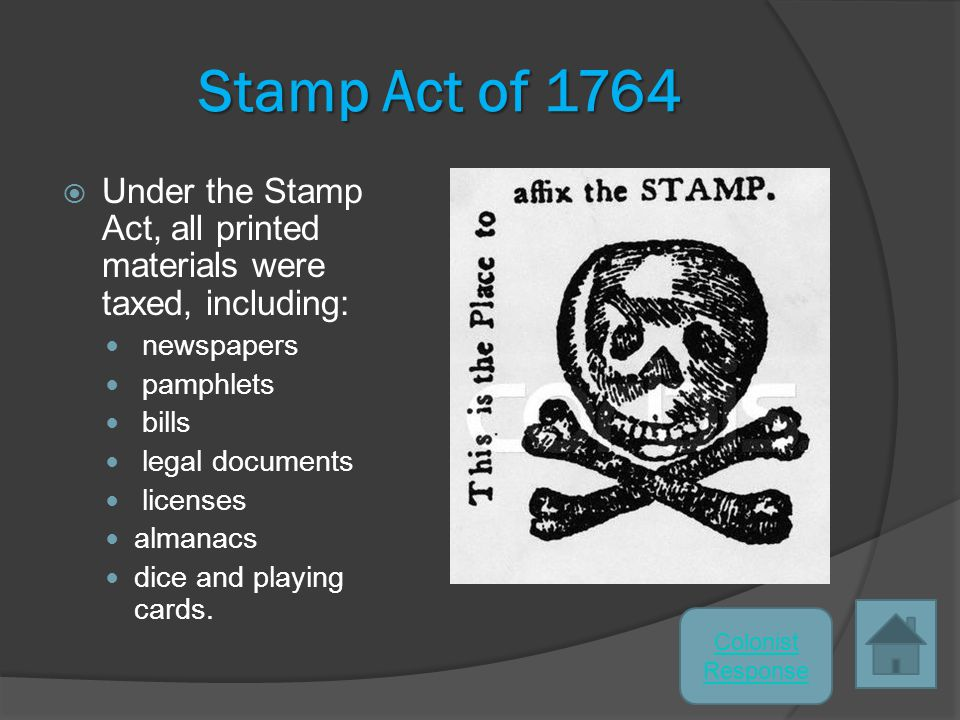 Stamp Act of 1764  Under the Stamp Act, all printed materials were taxed, including: newspapers pamphlets bills legal documents licenses almanacs dice and playing cards.
