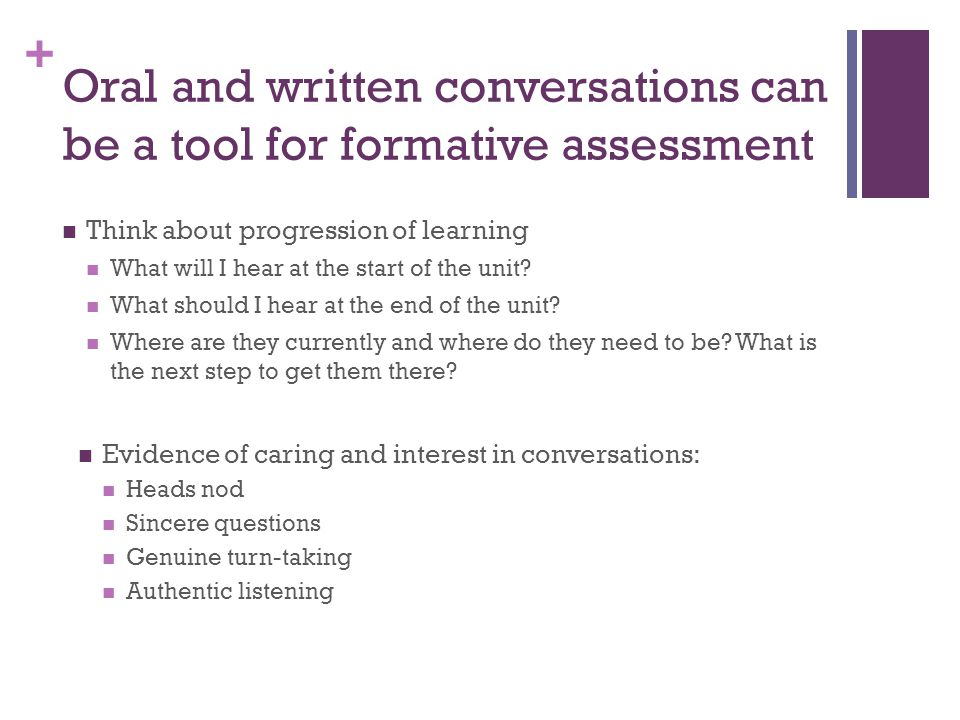 + Oral and written conversations can be a tool for formative assessment Think about progression of learning What will I hear at the start of the unit?