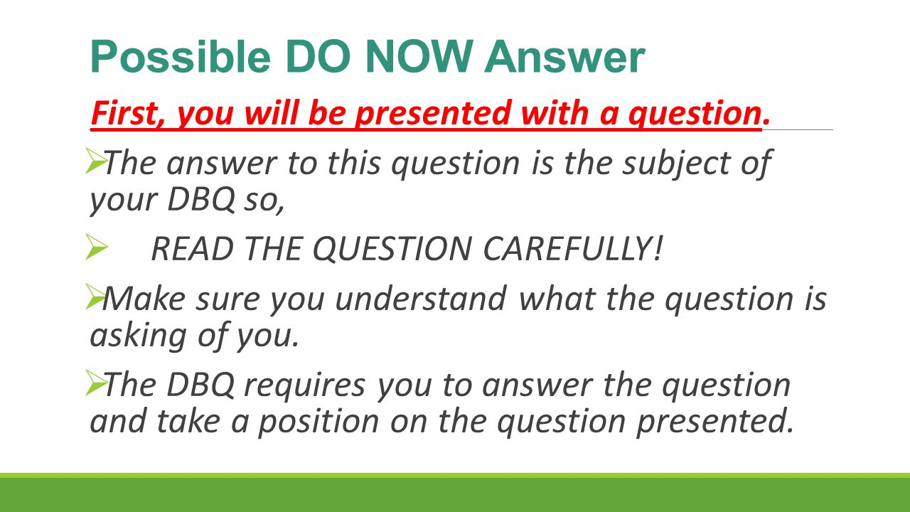 Possible DO NOW Answer First, you will be presented with a question.  The answer to this question is the subject of your DBQ so,  READ THE QUESTION