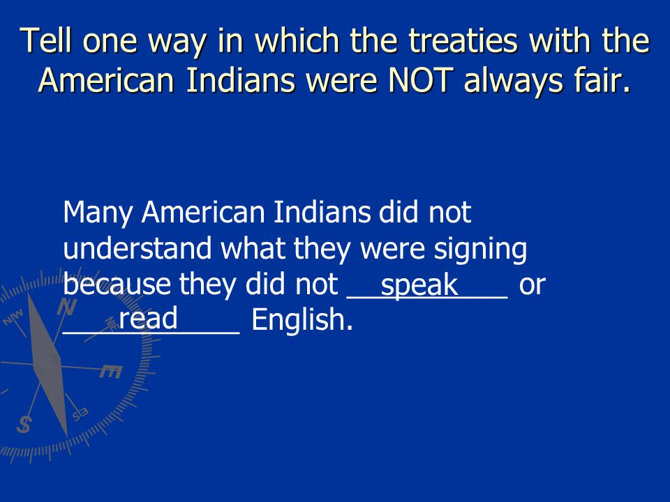 Tell one way in which the treaties with the American Indians were NOT always fair. Many American Indians did not understand what they were signing bec