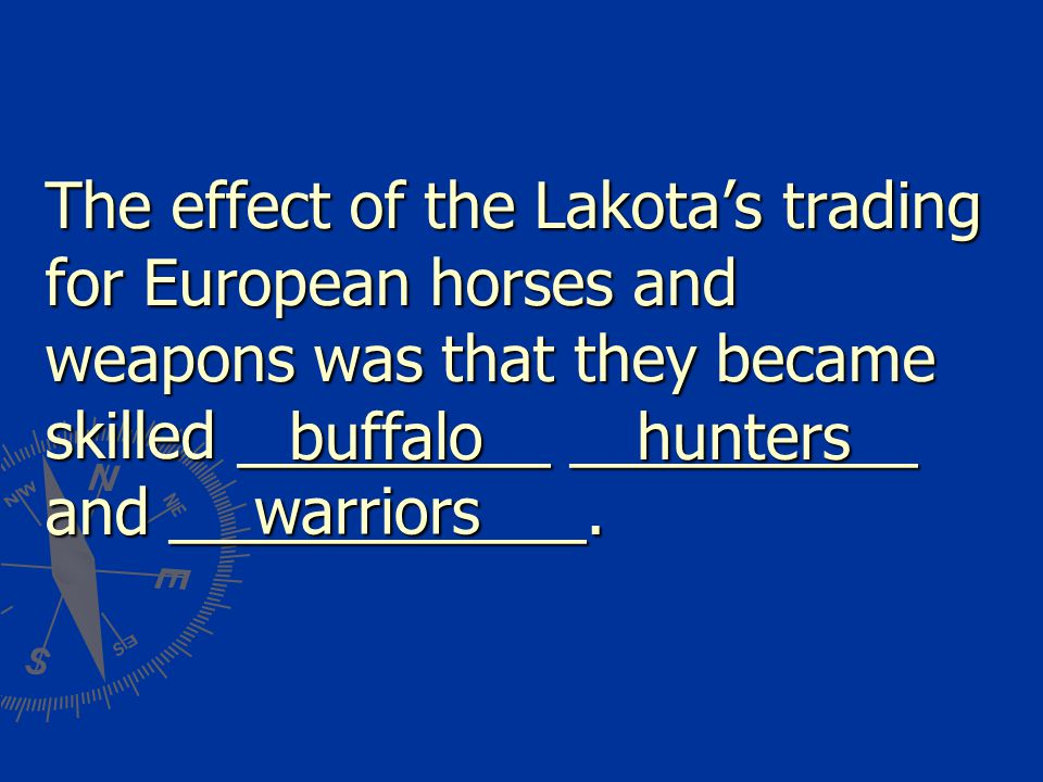 The effect of the Lakota's trading for European horses and weapons was that they became skilled _________ __________ and ____________. buffalohunters