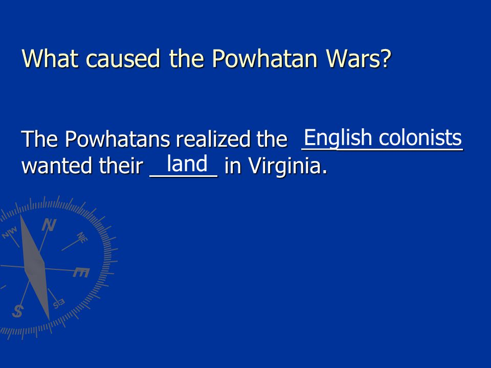 What caused the Powhatan Wars.The Powhatans realized the ___ wanted their in Virginia.
