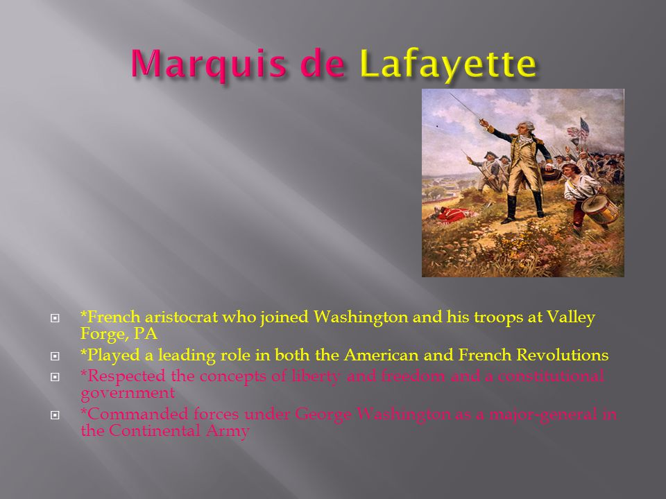  *French aristocrat who joined Washington and his troops at Valley Forge, PA  *Played a leading role in both the American and French Revolutions  *Respected the concepts of liberty and freedom and a constitutional government  *Commanded forces under George Washington as a major-general in the Continental Army