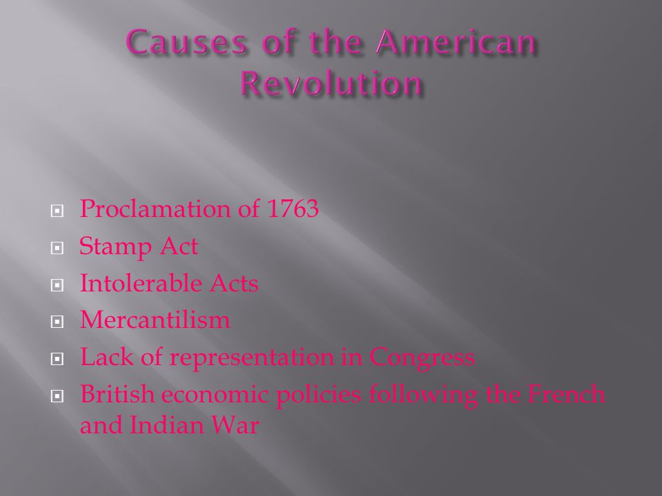  Proclamation of 1763  Stamp Act  Intolerable Acts  Mercantilism  Lack of representation in Congress  British economic policies following the French and Indian War