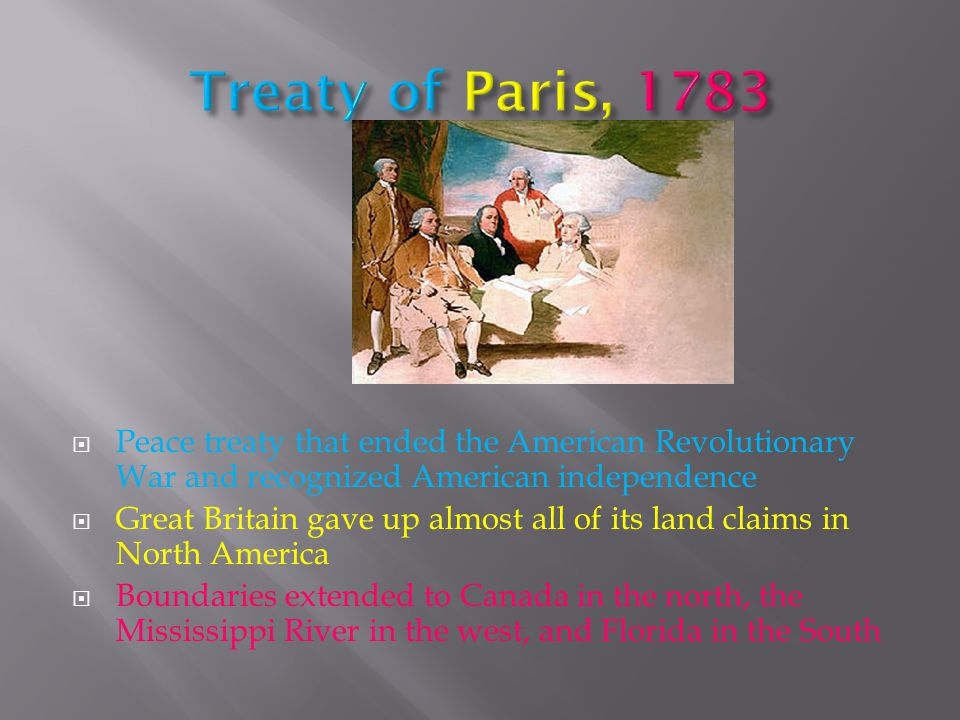  Peace treaty that ended the American Revolutionary War and recognized American independence  Great Britain gave up almost all of its land claims in North America  Boundaries extended to Canada in the north, the Mississippi River in the west, and Florida in the South