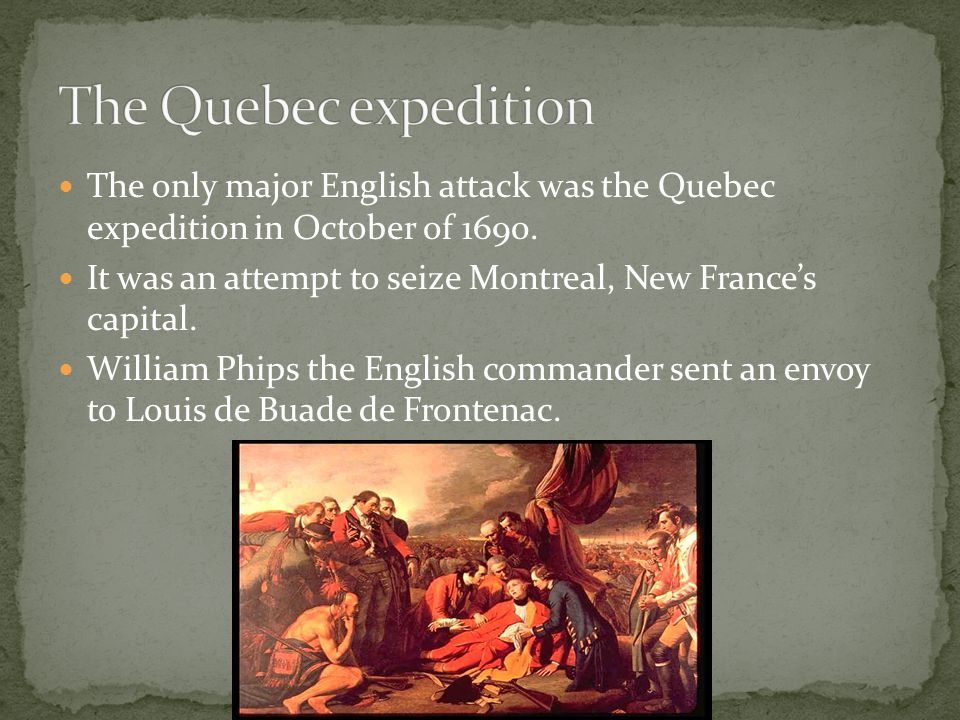 The only major English attack was the Quebec expedition in October of 1690. It was an attempt to seize Montreal, New France's capital. William Phips t