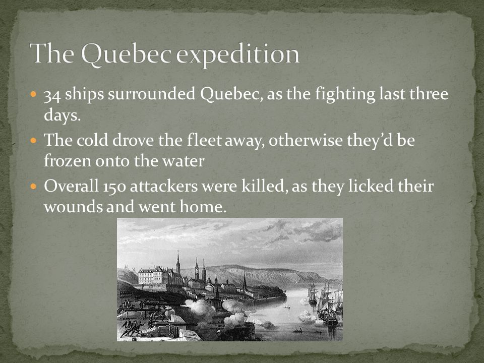 34 ships surrounded Quebec, as the fighting last three days. The cold drove the fleet away, otherwise they'd be frozen onto the water Overall 150 atta