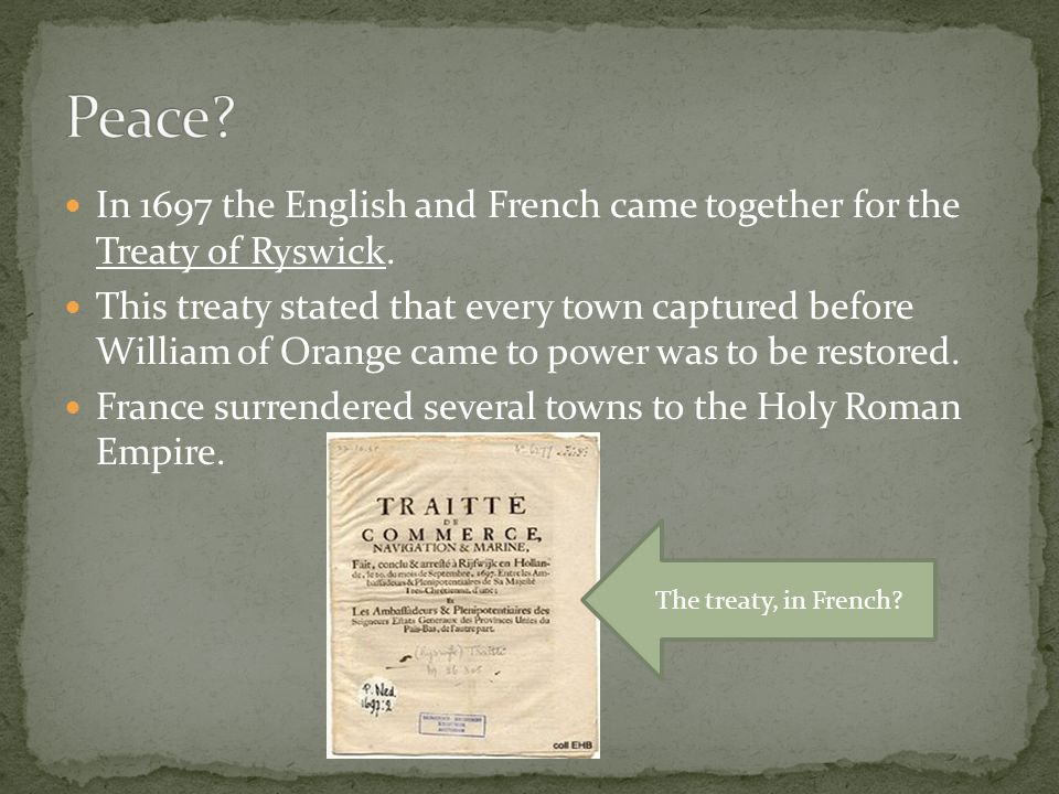 In 1697 the English and French came together for the Treaty of Ryswick. This treaty stated that every town captured before William of Orange came to p