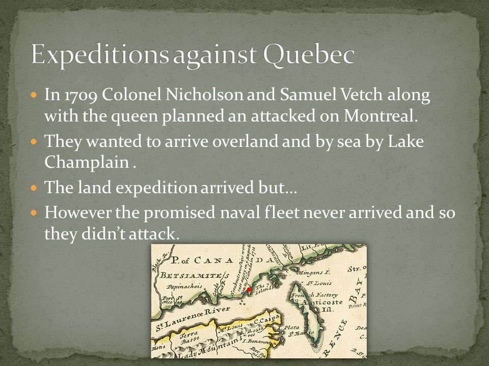 In 1709 Colonel Nicholson and Samuel Vetch along with the queen planned an attacked on Montreal. They wanted to arrive overland and by sea by Lake Cha