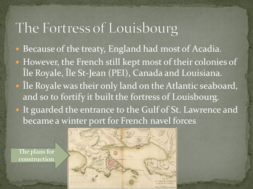 Because of the treaty, England had most of Acadia. However, the French still kept most of their colonies of Île Royale, Île St-Jean (PEI), Canada and