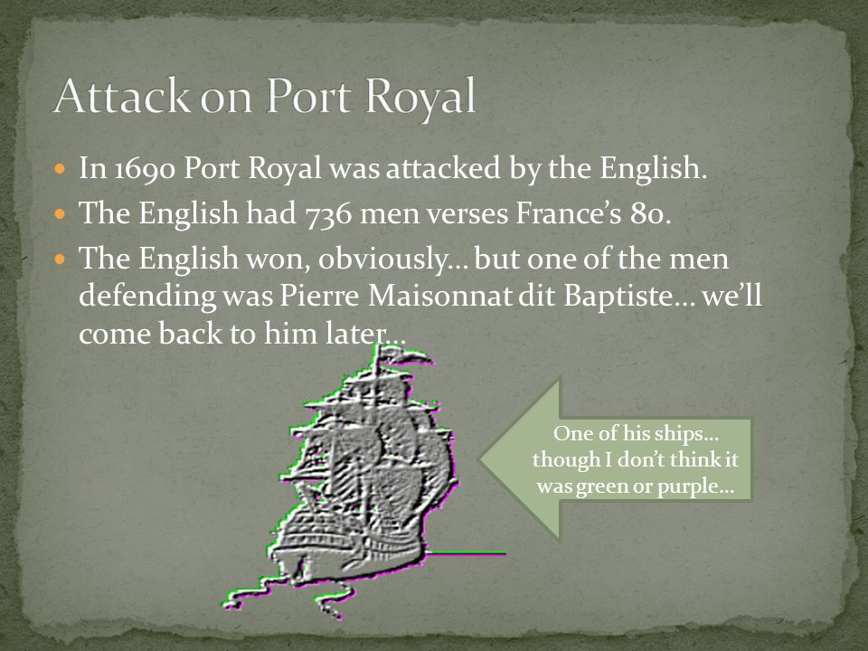 In 1690 Port Royal was attacked by the English. The English had 736 men verses France's 80. The English won, obviously… but one of the men defending w