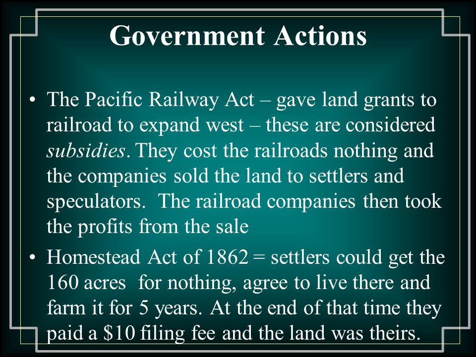 Government Actions The Pacific Railway Act – gave land grants to railroad to expand west – these are considered subsidies.