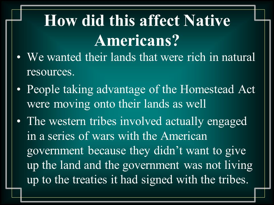 How did this affect Native Americans.We wanted their lands that were rich in natural resources.