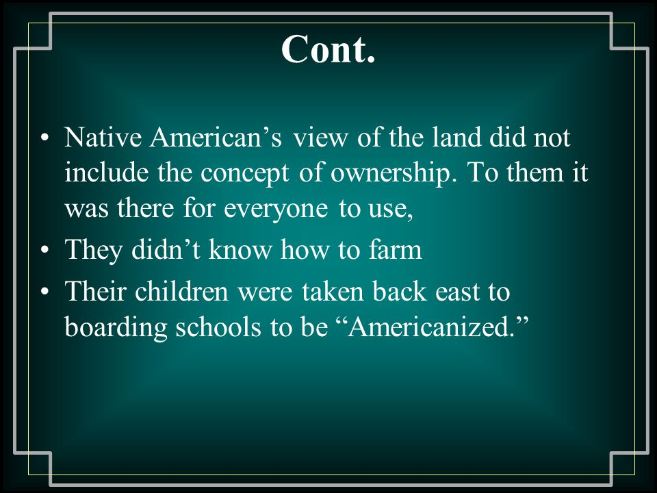 Cont.Native American's view of the land did not include the concept of ownership.