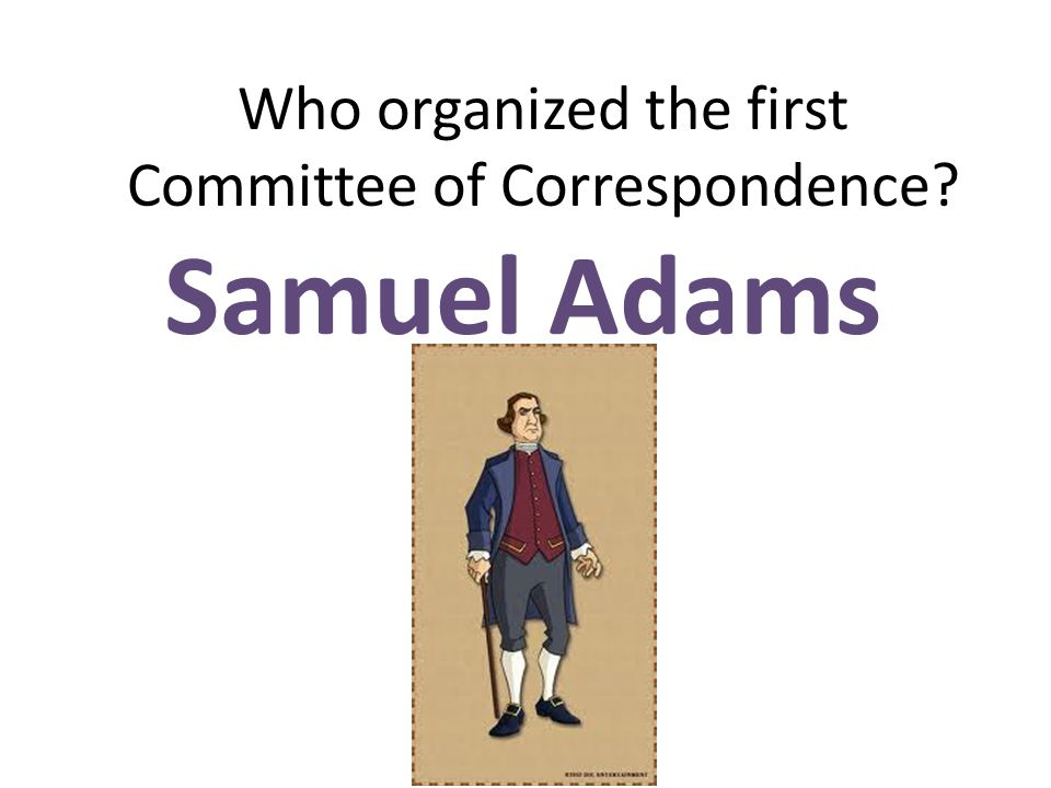Who organized the first Committee of Correspondence? Samuel Adams