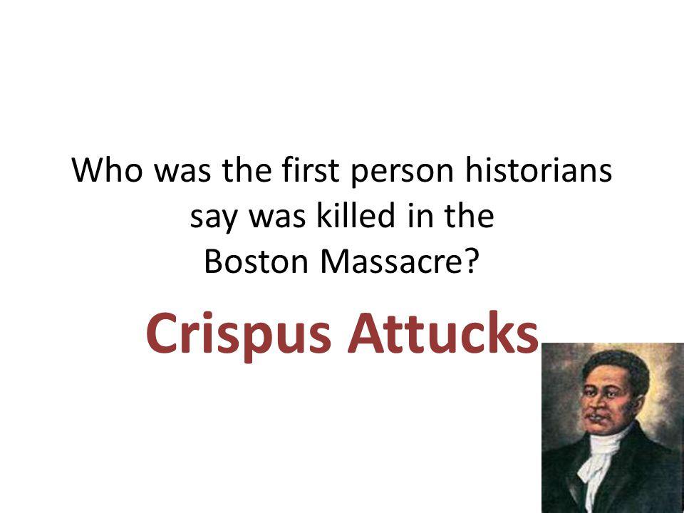 Who was the first person historians say was killed in the Boston Massacre? Crispus Attucks