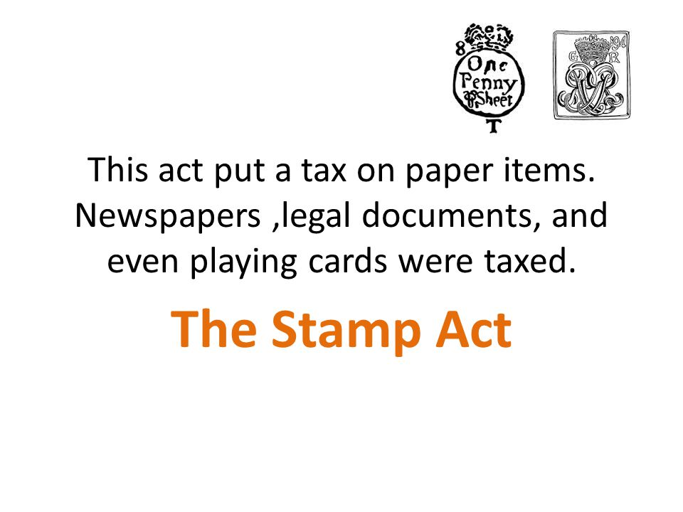 This act put a tax on paper items. Newspapers,legal documents, and even playing cards were taxed. The Stamp Act