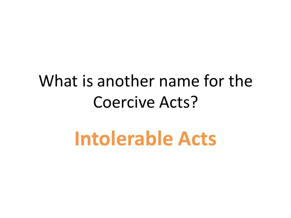 What is another name for the Coercive Acts? Intolerable Acts