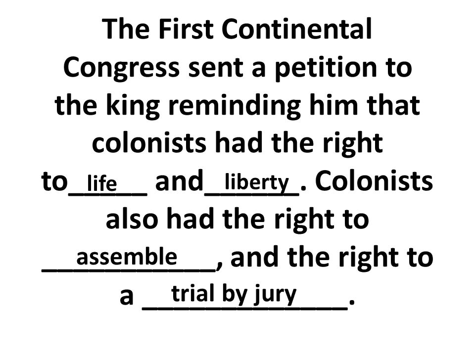 The First Continental Congress sent a petition to the king reminding him that colonists had the right to_____ and______. Colonists also had the right