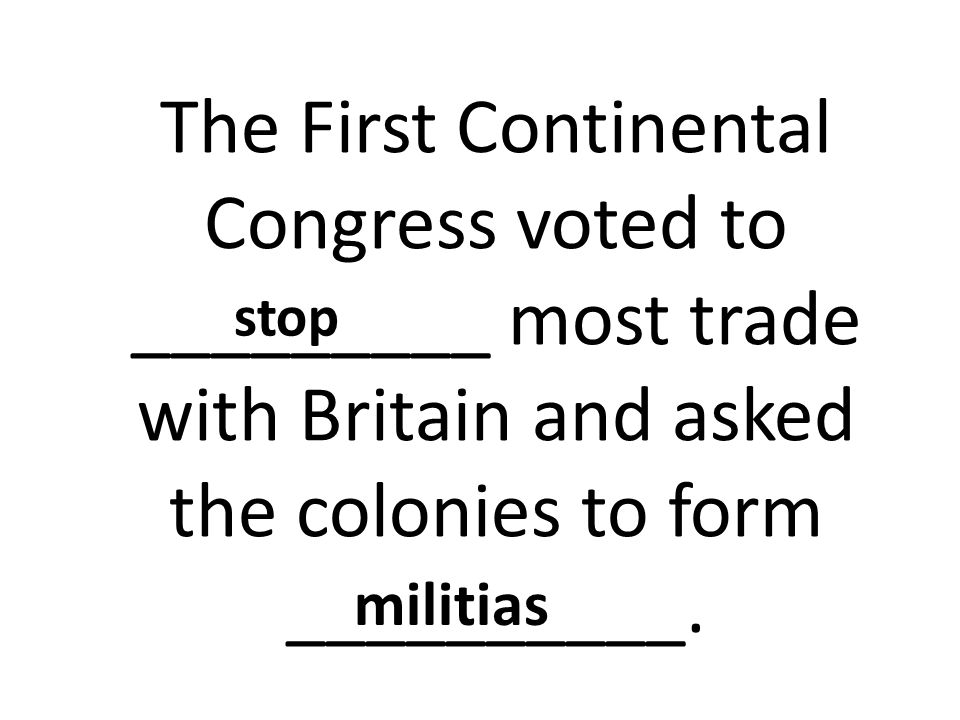 The First Continental Congress voted to _________ most trade with Britain and asked the colonies to form __________. stop militias