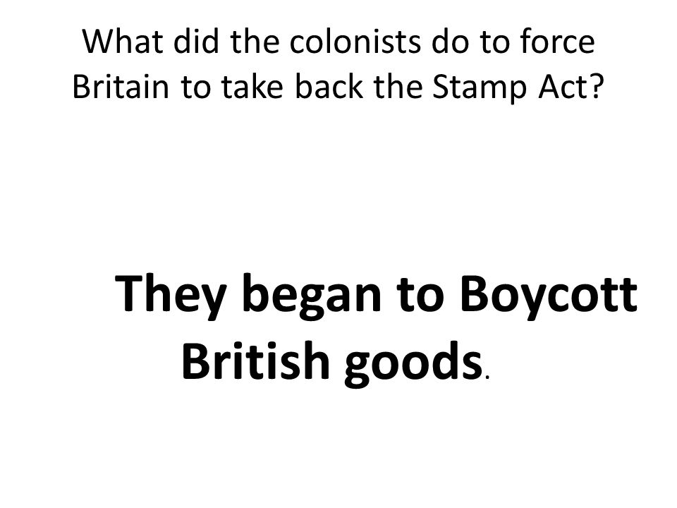 What did the colonists do to force Britain to take back the Stamp Act? They began to Boycott British goods.