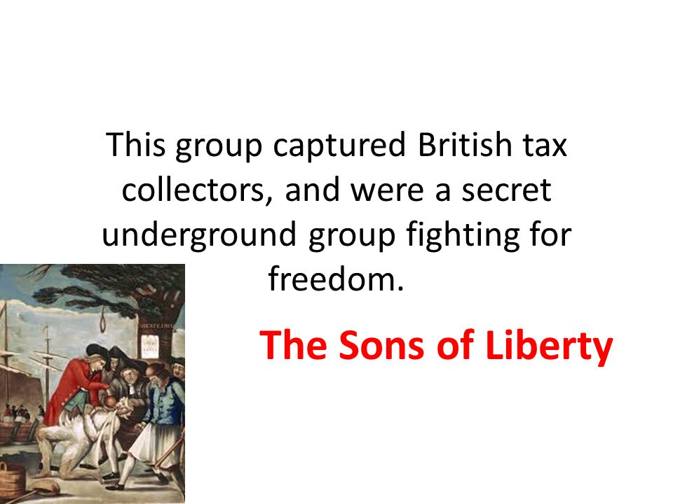 This group captured British tax collectors, and were a secret underground group fighting for freedom. The Sons of Liberty