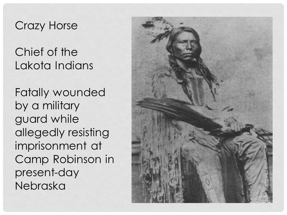 Crazy Horse Chief of the Lakota Indians Fatally wounded by a military guard while allegedly resisting imprisonment at Camp Robinson in present-day Nebraska