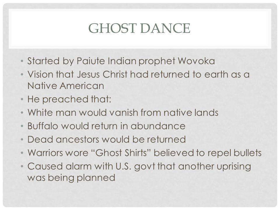 GHOST DANCE Started by Paiute Indian prophet Wovoka Vision that Jesus Christ had returned to earth as a Native American He preached that: White man would vanish from native lands Buffalo would return in abundance Dead ancestors would be returned Warriors wore Ghost Shirts believed to repel bullets Caused alarm with U.S.