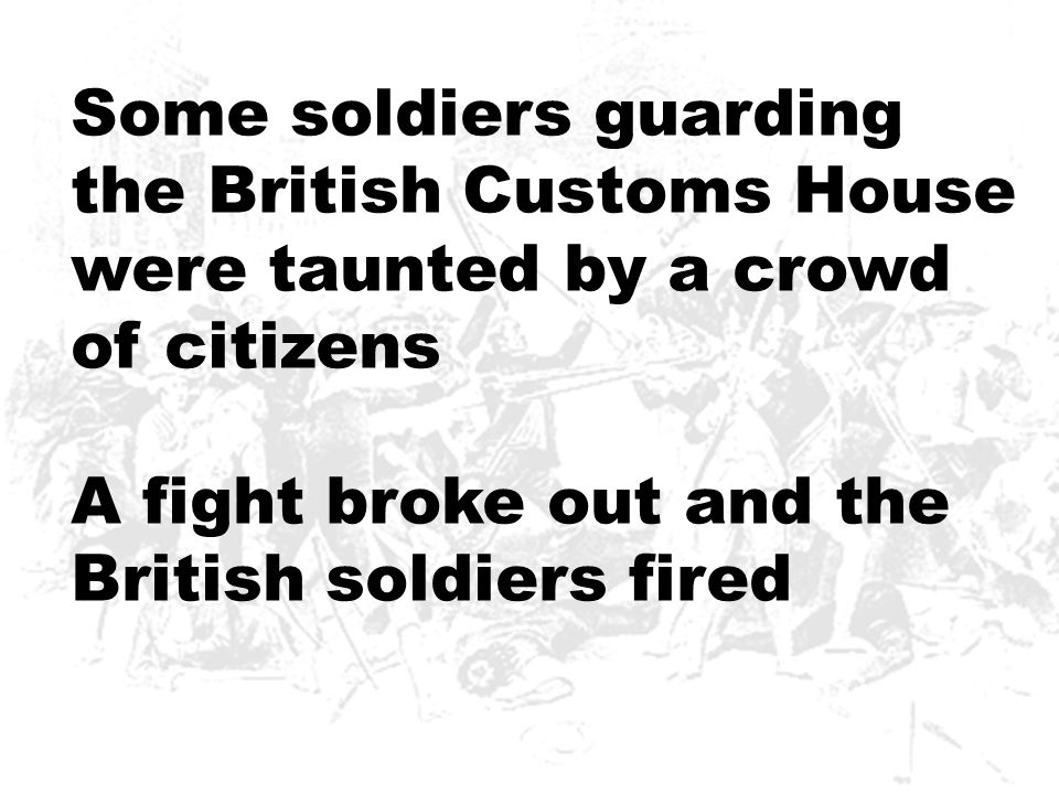 Some soldiers guarding the British Customs House were taunted by a crowd of citizens A fight broke out and the British soldiers fired