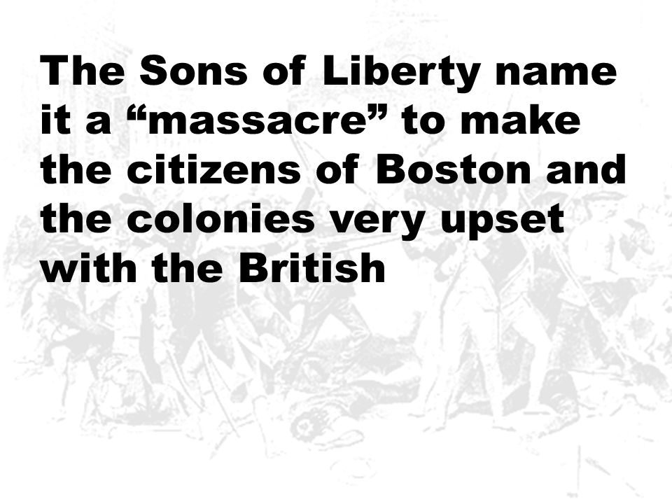 """The Sons of Liberty name it a """"massacre"""" to make the citizens of Boston and the colonies very upset with the British"""