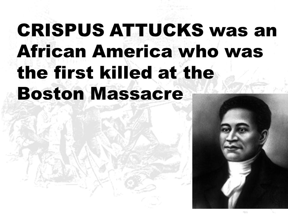CRISPUS ATTUCKS was an African America who was the first killed at the Boston Massacre