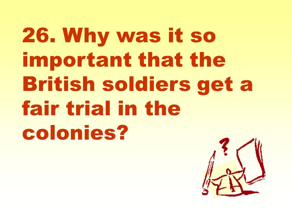 26. Why was it so important that the British soldiers get a fair trial in the colonies?