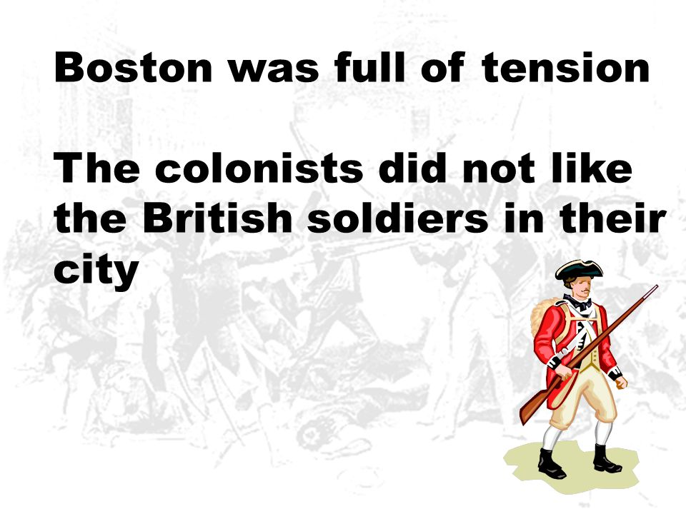 Boston was full of tension The colonists did not like the British soldiers in their city