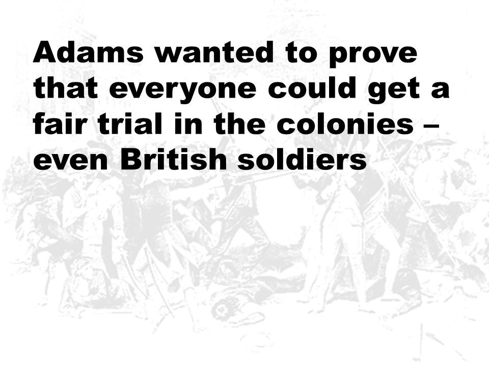 Adams wanted to prove that everyone could get a fair trial in the colonies – even British soldiers