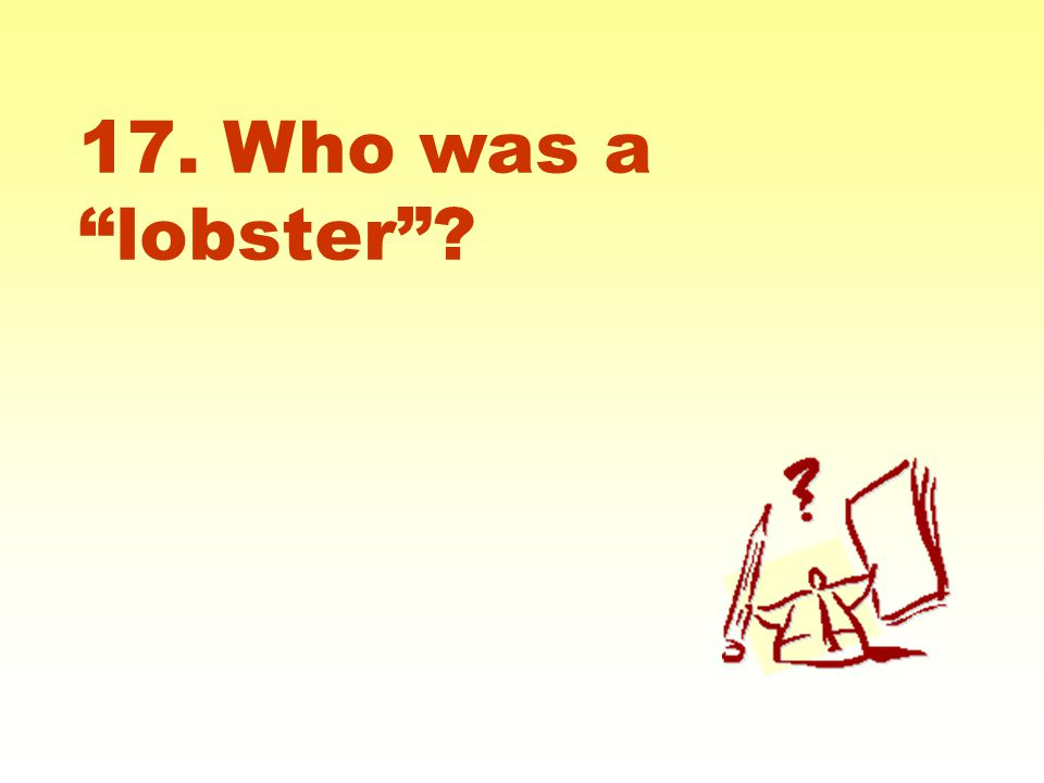 """17. Who was a """"lobster""""?"""