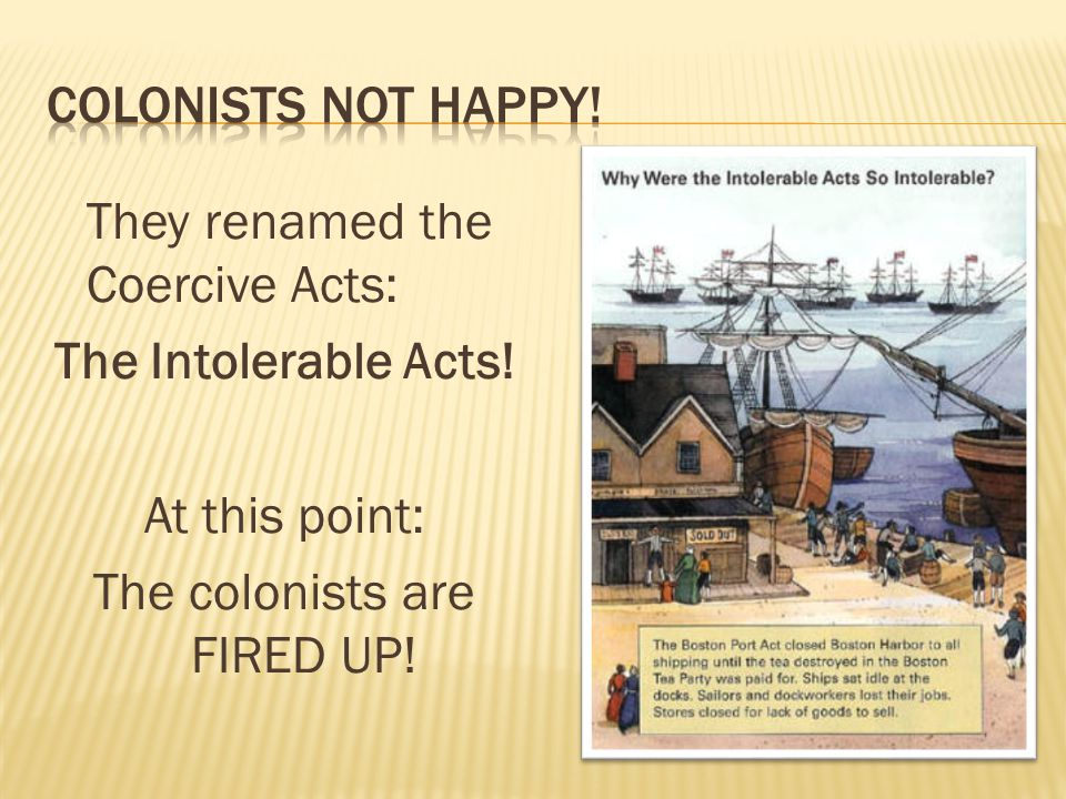 They renamed the Coercive Acts: The Intolerable Acts! At this point: The colonists are FIRED UP!