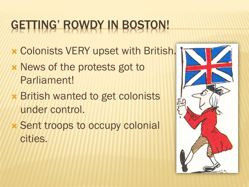  Colonists VERY upset with British.  News of the protests got to Parliament!  British wanted to get colonists under control.  Sent troops to occup