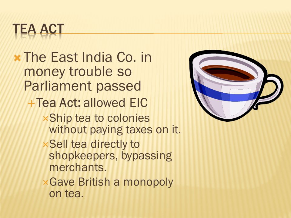 The East India Co. in money trouble so Parliament passed  Tea Act: allowed EIC  Ship tea to colonies without paying taxes on it.  Sell tea direct
