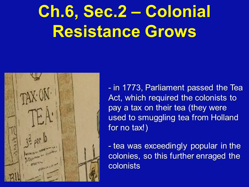 Ch.6, Sec.2 – Colonial Resistance Grows - in 1773, Parliament passed the Tea Act, which required the colonists to pay a tax on their tea (they were us