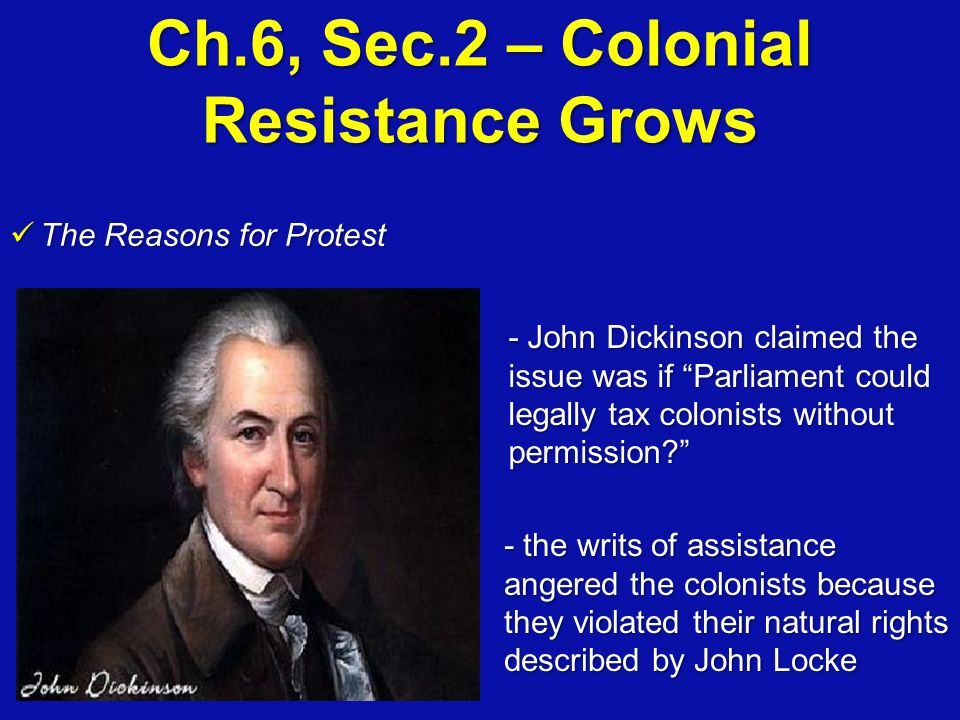 "Ch.6, Sec.2 – Colonial Resistance Grows The Reasons for Protest The Reasons for Protest - John Dickinson claimed the issue was if ""Parliament could le"