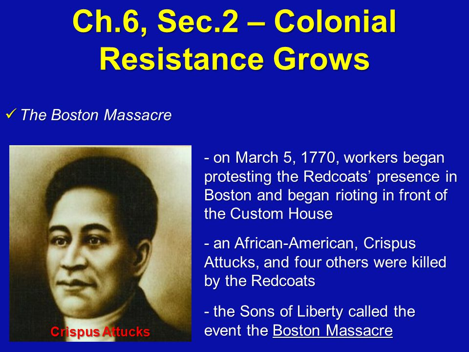 Ch.6, Sec.2 – Colonial Resistance Grows The Boston Massacre The Boston Massacre - on March 5, 1770, workers began protesting the Redcoats' presence in