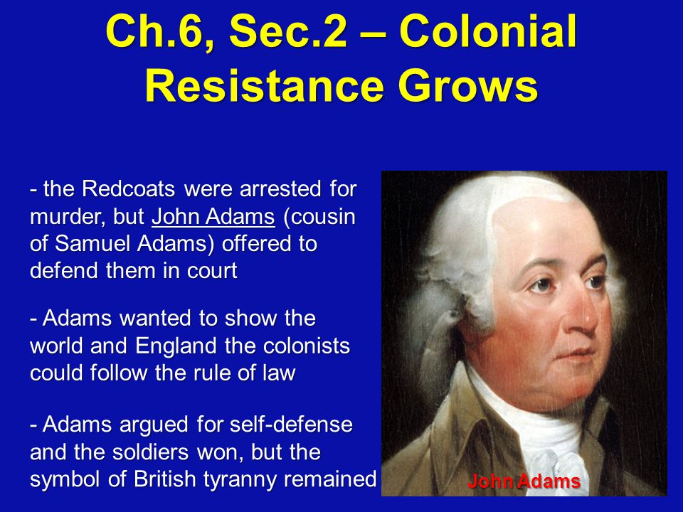 John Adams - the Redcoats were arrested for murder, but John Adams (cousin of Samuel Adams) offered to defend them in court - Adams wanted to show the