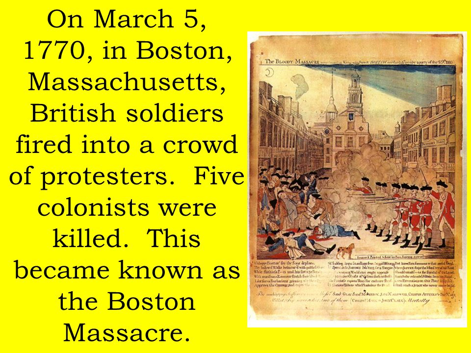 On March 5, 1770, in Boston, Massachusetts, British soldiers fired into a crowd of protesters. Five colonists were killed. This became known as the Bo