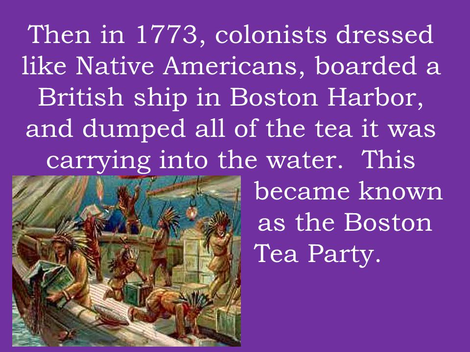 Then in 1773, colonists dressed like Native Americans, boarded a British ship in Boston Harbor, and dumped all of the tea it was carrying into the wat