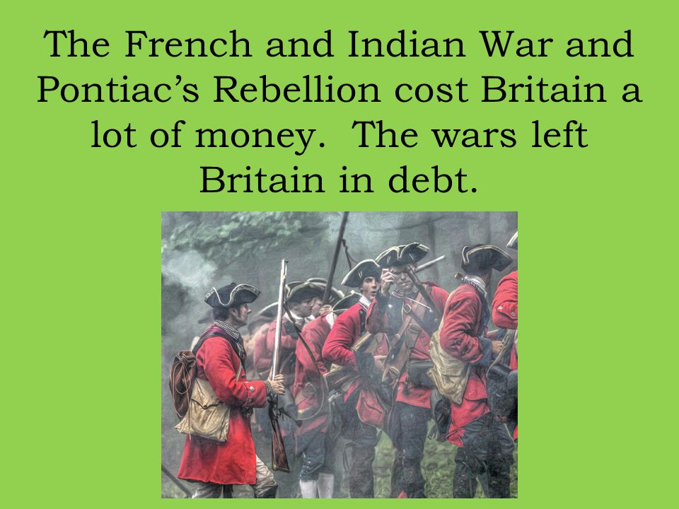 The French and Indian War and Pontiac's Rebellion cost Britain a lot of money. The wars left Britain in debt.