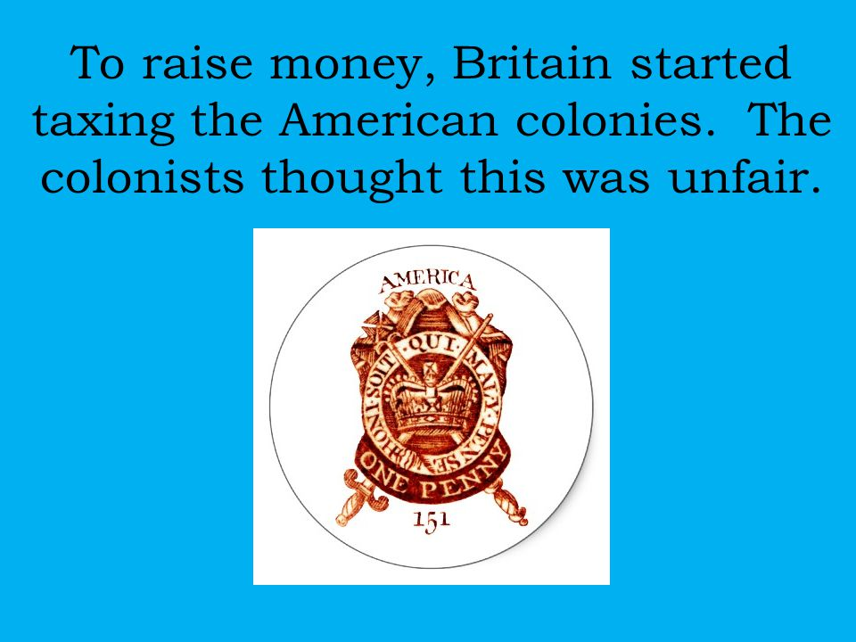 To raise money, Britain started taxing the American colonies. The colonists thought this was unfair.